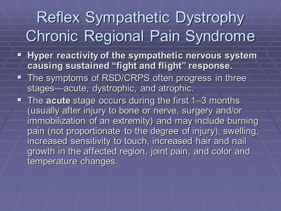 Reflex Sympathetic Dystrophy Chronic Regional Pain Syndrome Hyper reactivity of the sympathetic nervous system causing sustained fight and flight resp
