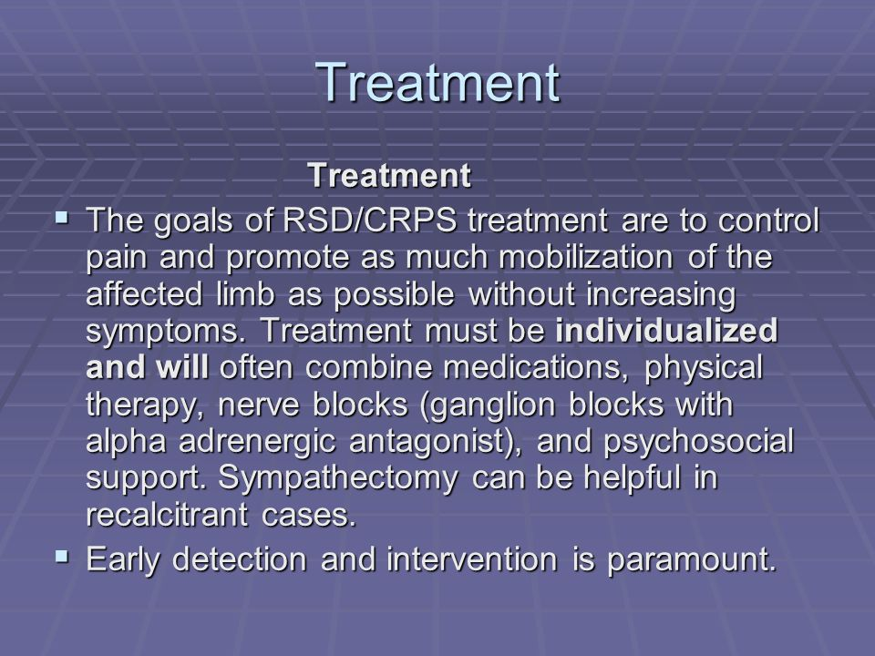Treatment Treatment Treatment The goals of RSD/CRPS treatment are to control pain and promote as much mobilization of the affected limb as possible wi