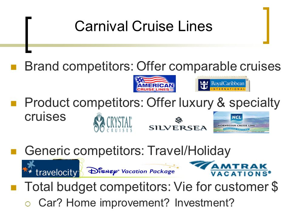 Brand competitors: Offer comparable cruises Product competitors: Offer luxury & specialty cruises Generic competitors: Travel/Holiday Total budget competitors: Vie for customer $ Car.