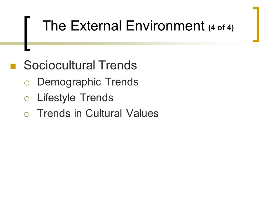 Sociocultural Trends Demographic Trends Lifestyle Trends Trends in Cultural Values The External Environment (4 of 4)