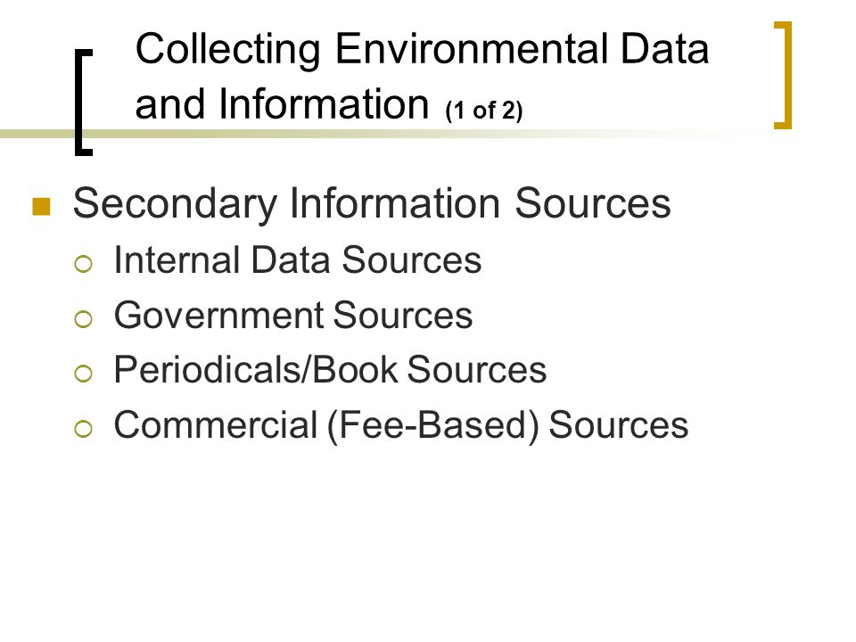 Secondary Information Sources Internal Data Sources Government Sources Periodicals/Book Sources Commercial (Fee-Based) Sources Collecting Environmental Data and Information (1 of 2)