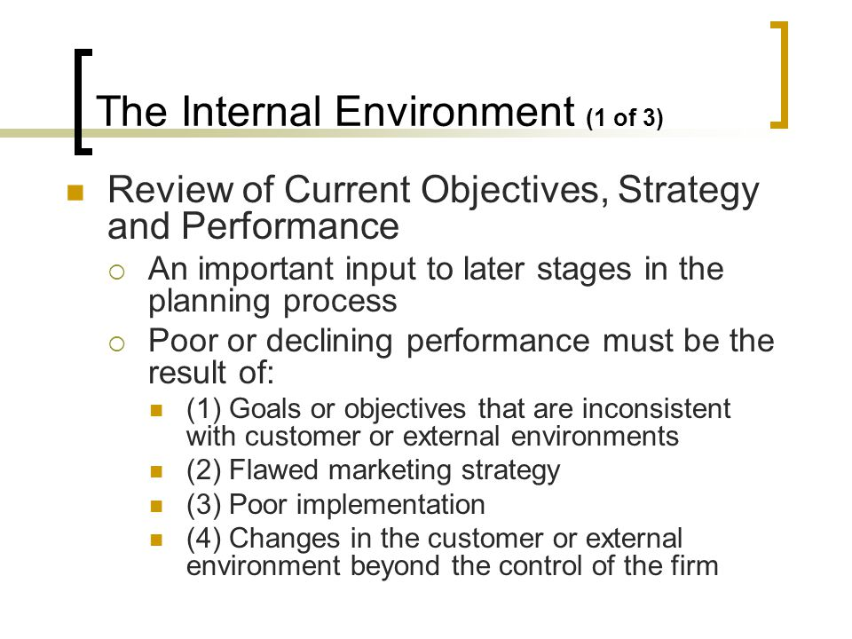 The Internal Environment (1 of 3) Review of Current Objectives, Strategy and Performance An important input to later stages in the planning process Poor or declining performance must be the result of: (1) Goals or objectives that are inconsistent with customer or external environments (2) Flawed marketing strategy (3) Poor implementation (4) Changes in the customer or external environment beyond the control of the firm