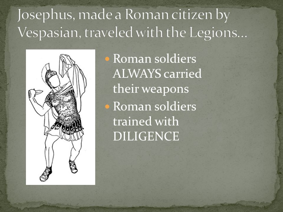 Roman soldiers ALWAYS carried their weapons Roman soldiers trained with DILIGENCE