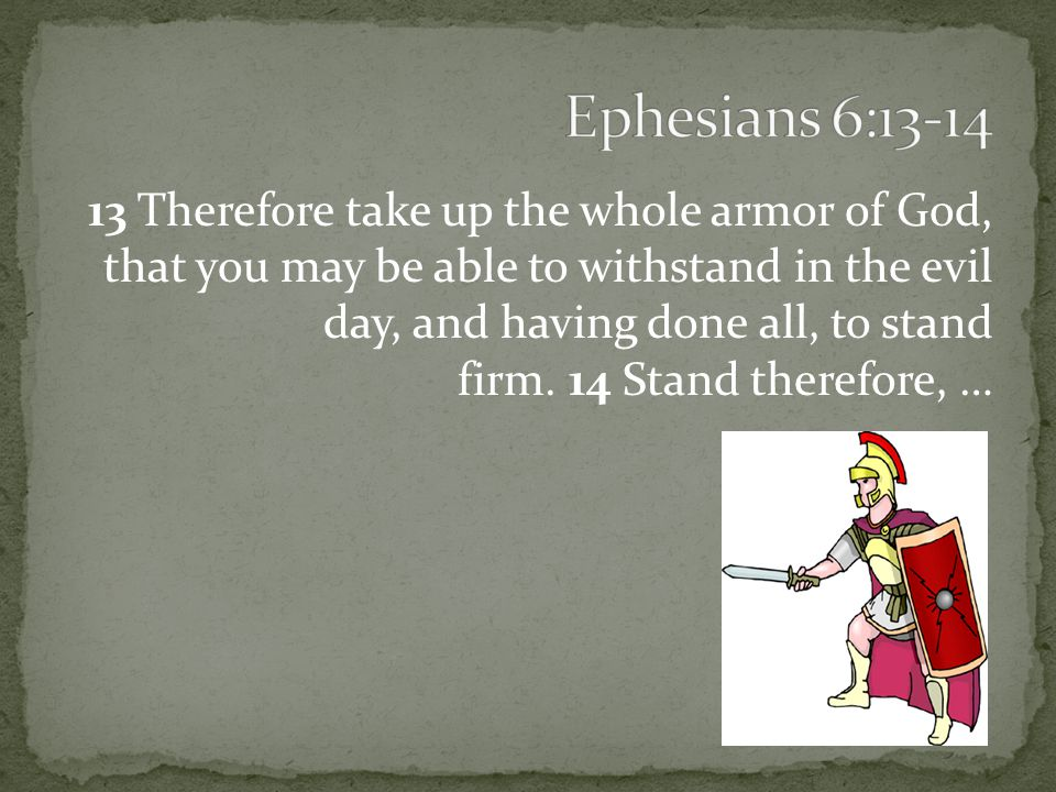 13 Therefore take up the whole armor of God, that you may be able to withstand in the evil day, and having done all, to stand firm.