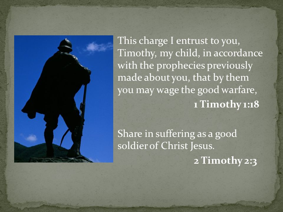 This charge I entrust to you, Timothy, my child, in accordance with the prophecies previously made about you, that by them you may wage the good warfare, 1 Timothy 1:18 Share in suffering as a good soldier of Christ Jesus.