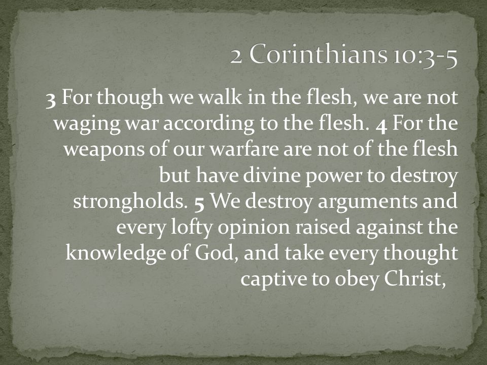 3 For though we walk in the flesh, we are not waging war according to the flesh.