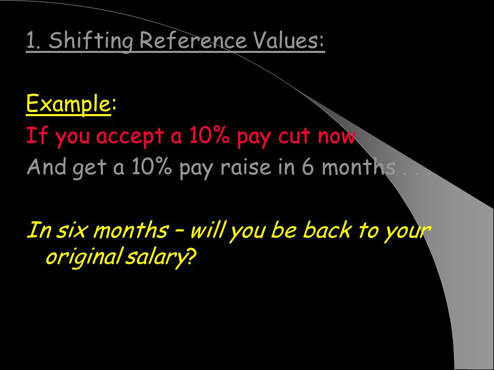 1. Shifting Reference Values: Example: If you accept a 10% pay cut now And get a 10% pay raise in 6 months... In six months – will you be back to your
