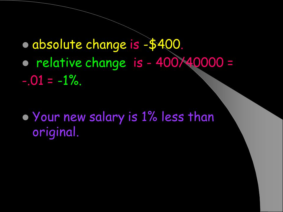 absolute change is -$400. relative change is - 400/40000 = -.01 = -1%. Your new salary is 1% less than original.
