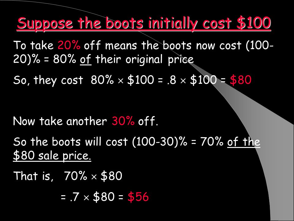 Suppose the boots initially cost $100 To take 20% off means the boots now cost (100- 20)% = 80% of their original price So, they cost 80% $100 =.8 $100 = $80 Now take another 30% off.