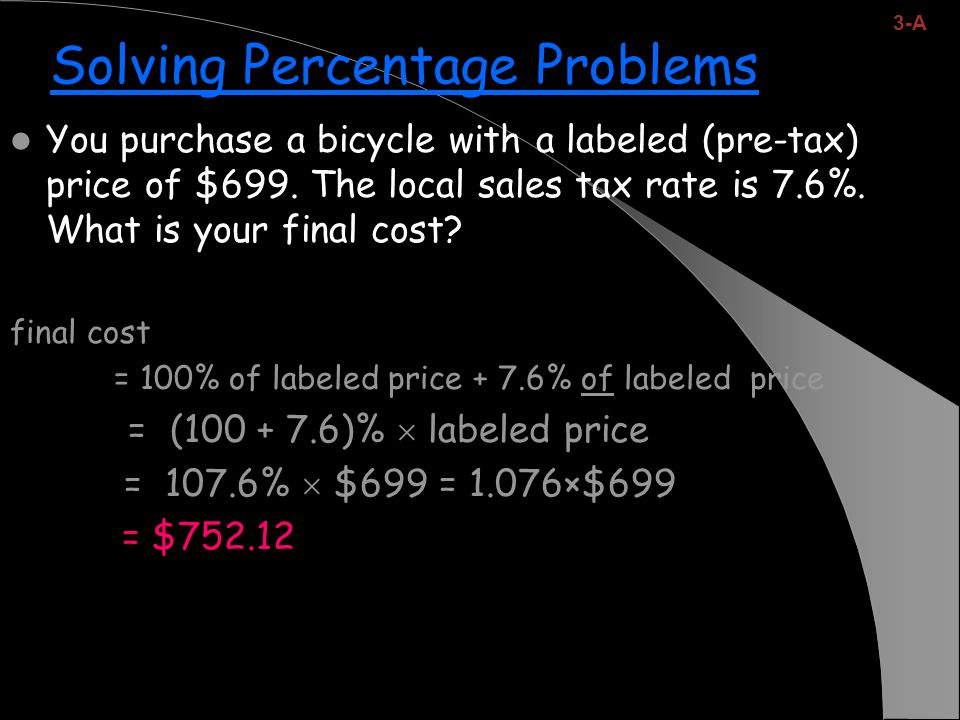 Solving Percentage Problems You purchase a bicycle with a labeled (pre-tax) price of $699.