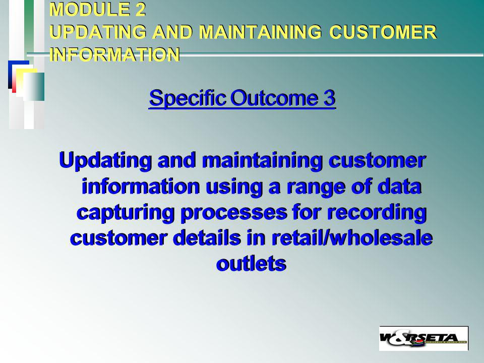 MODULE 2 UPDATING AND MAINTAINING CUSTOMER INFORMATION Specific Outcome 3 Updating and maintaining customer information using a range of data capturing processes for recording customer details in retail/wholesale outlets Specific Outcome 3 Updating and maintaining customer information using a range of data capturing processes for recording customer details in retail/wholesale outlets