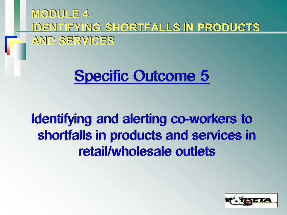 MODULE 4 IDENTIFYING SHORTFALLS IN PRODUCTS AND SERVICES Specific Outcome 5 Identifying and alerting co-workers to shortfalls in products and services in retail/wholesale outlets Specific Outcome 5 Identifying and alerting co-workers to shortfalls in products and services in retail/wholesale outlets