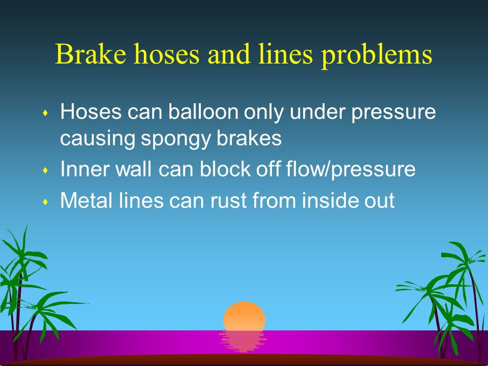 Brake hoses and lines problems s Hoses can balloon only under pressure causing spongy brakes s Inner wall can block off flow/pressure s Metal lines can rust from inside out