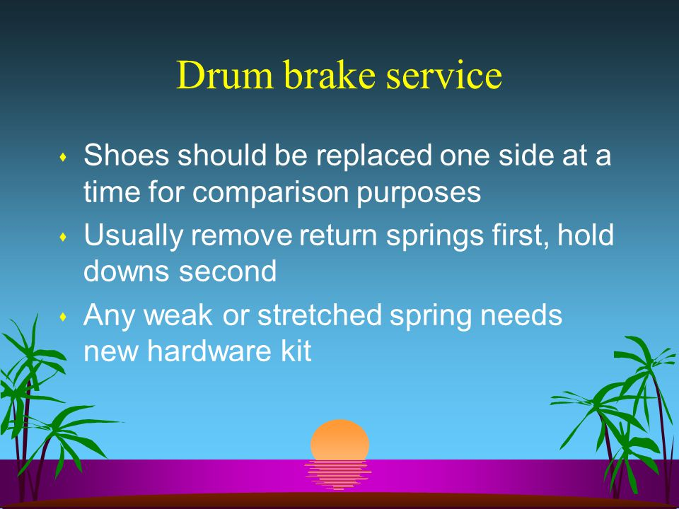 Drum brake service s Shoes should be replaced one side at a time for comparison purposes s Usually remove return springs first, hold downs second s Any weak or stretched spring needs new hardware kit