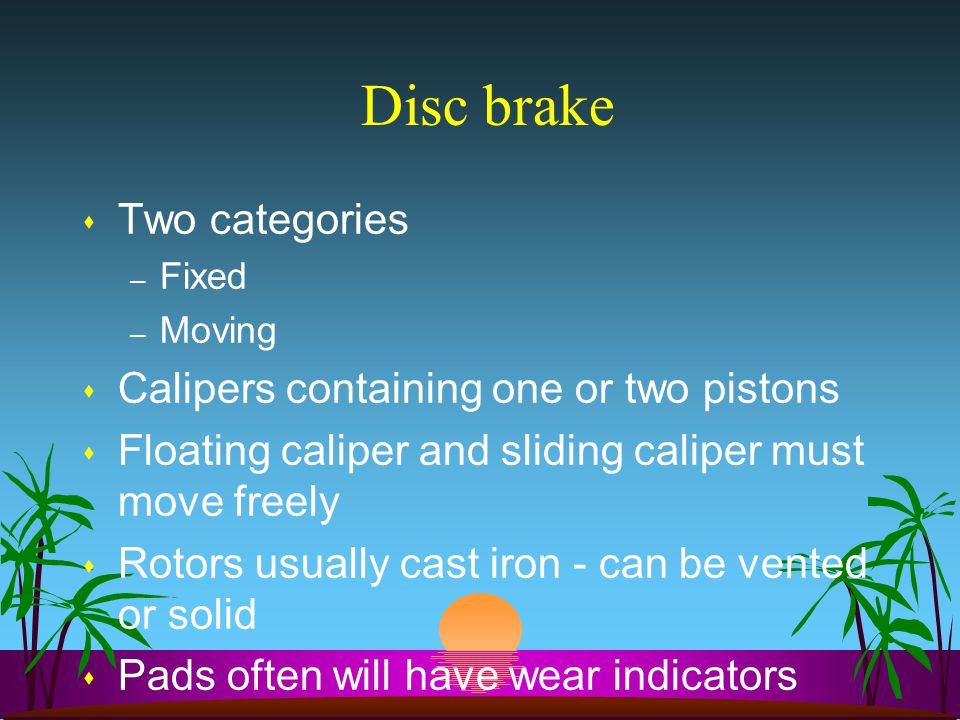 Disc brake s Two categories – Fixed – Moving s Calipers containing one or two pistons s Floating caliper and sliding caliper must move freely s Rotors usually cast iron - can be vented or solid s Pads often will have wear indicators