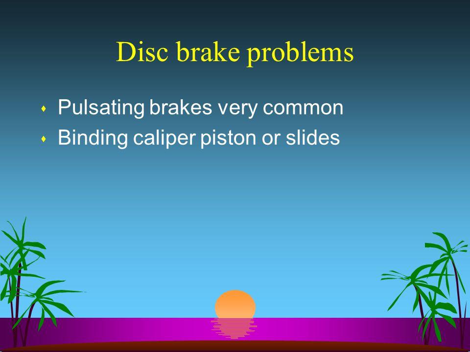 Disc brake problems s Pulsating brakes very common s Binding caliper piston or slides