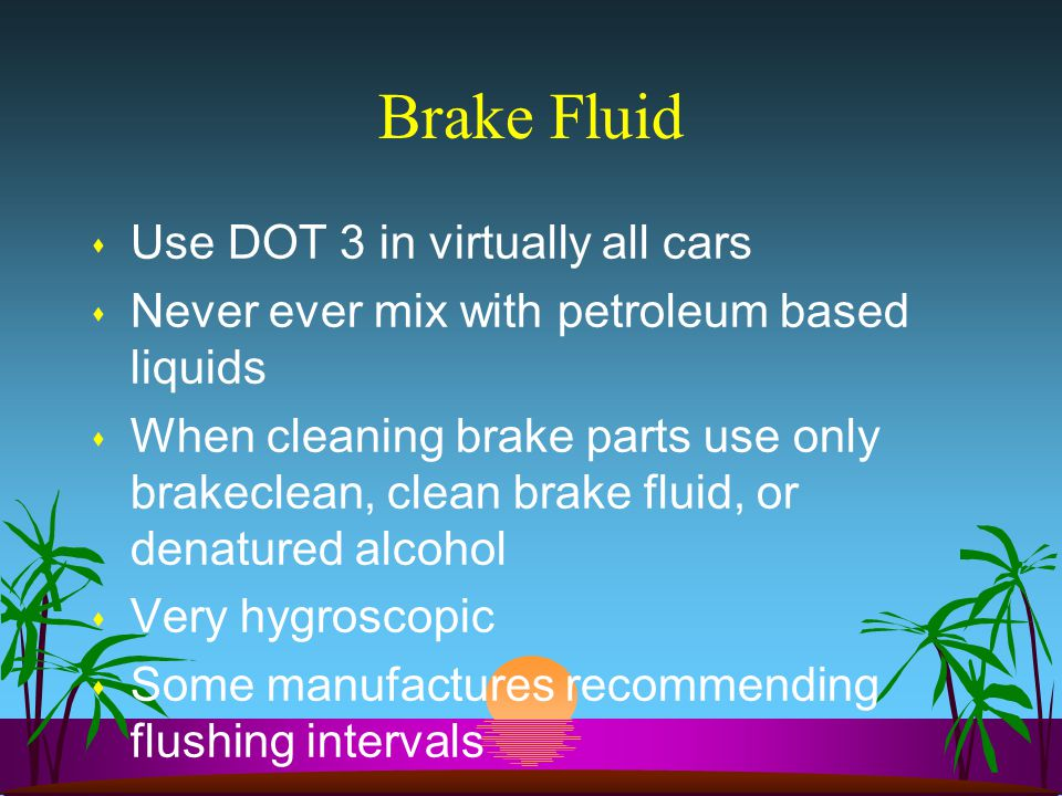 Brake Fluid s Use DOT 3 in virtually all cars s Never ever mix with petroleum based liquids s When cleaning brake parts use only brakeclean, clean brake fluid, or denatured alcohol s Very hygroscopic s Some manufactures recommending flushing intervals
