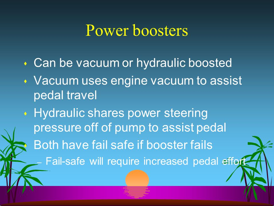 Power boosters s Can be vacuum or hydraulic boosted s Vacuum uses engine vacuum to assist pedal travel s Hydraulic shares power steering pressure off of pump to assist pedal s Both have fail safe if booster fails – Fail-safe will require increased pedal effort