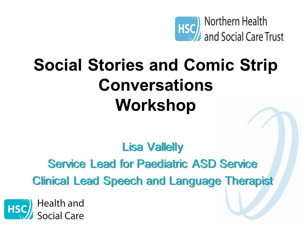 Social Stories and Comic Strip Conversations Workshop Lisa Vallelly Service Lead for Paediatric ASD Service Clinical Lead Speech and Language Therapist Lisa Vallelly Service Lead for Paediatric ASD Service Clinical Lead Speech and Language Therapist