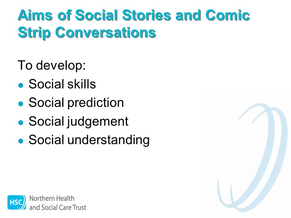 Aims of Social Stories and Comic Strip Conversations To develop: Social skills Social prediction Social judgement Social understanding