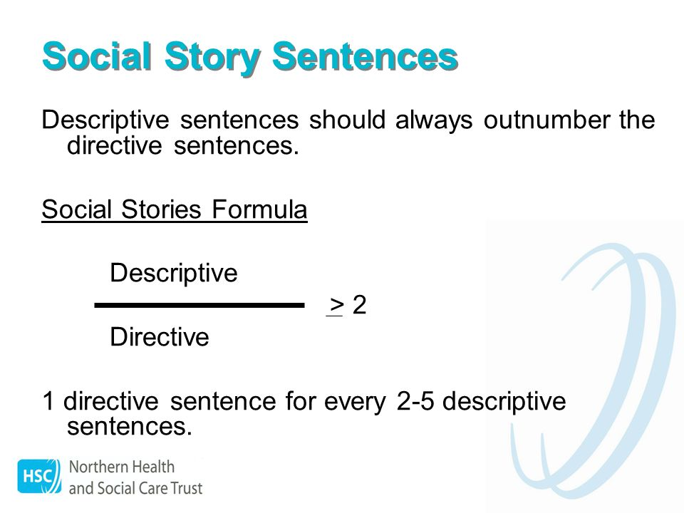 Social Story Sentences Descriptive sentences should always outnumber the directive sentences.