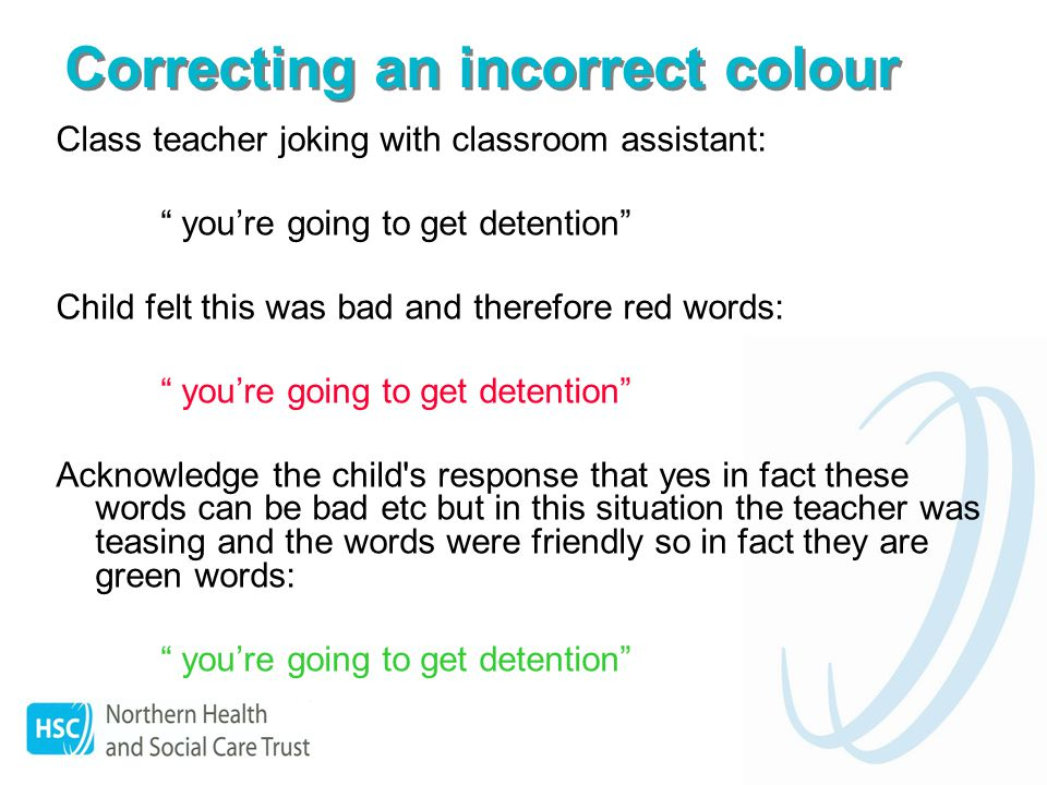 Correcting an incorrect colour Class teacher joking with classroom assistant: youre going to get detention Child felt this was bad and therefore red words: youre going to get detention Acknowledge the child s response that yes in fact these words can be bad etc but in this situation the teacher was teasing and the words were friendly so in fact they are green words: youre going to get detention
