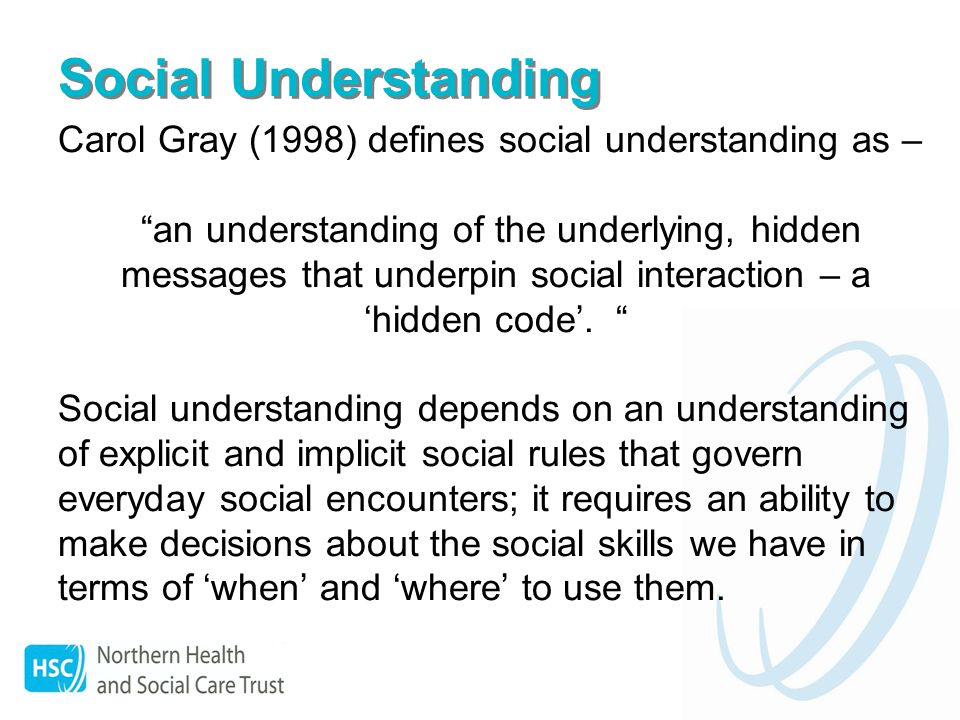 Social Understanding Carol Gray (1998) defines social understanding as – an understanding of the underlying, hidden messages that underpin social interaction – a hidden code.