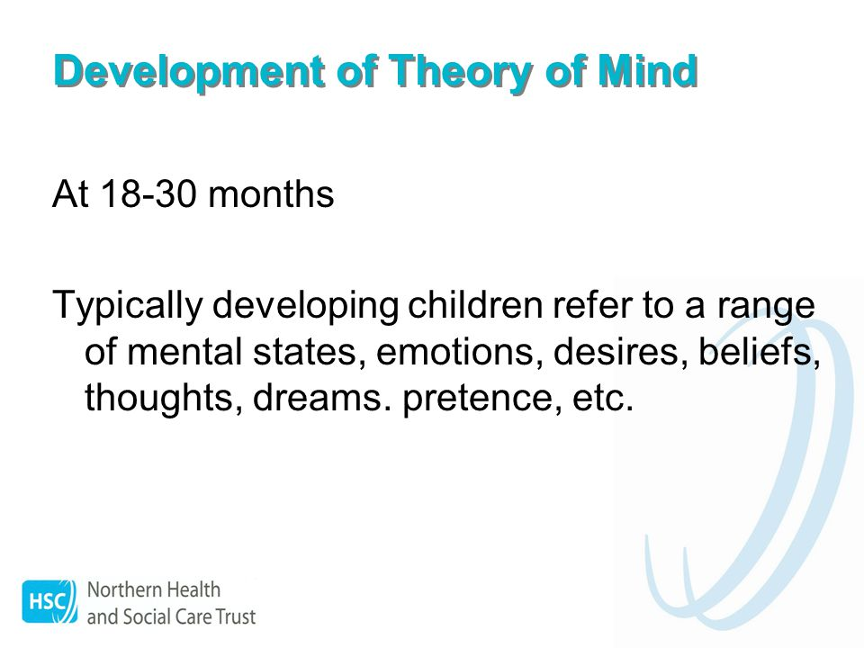 Development of Theory of Mind At 18-30 months Typically developing children refer to a range of mental states, emotions, desires, beliefs, thoughts, dreams.
