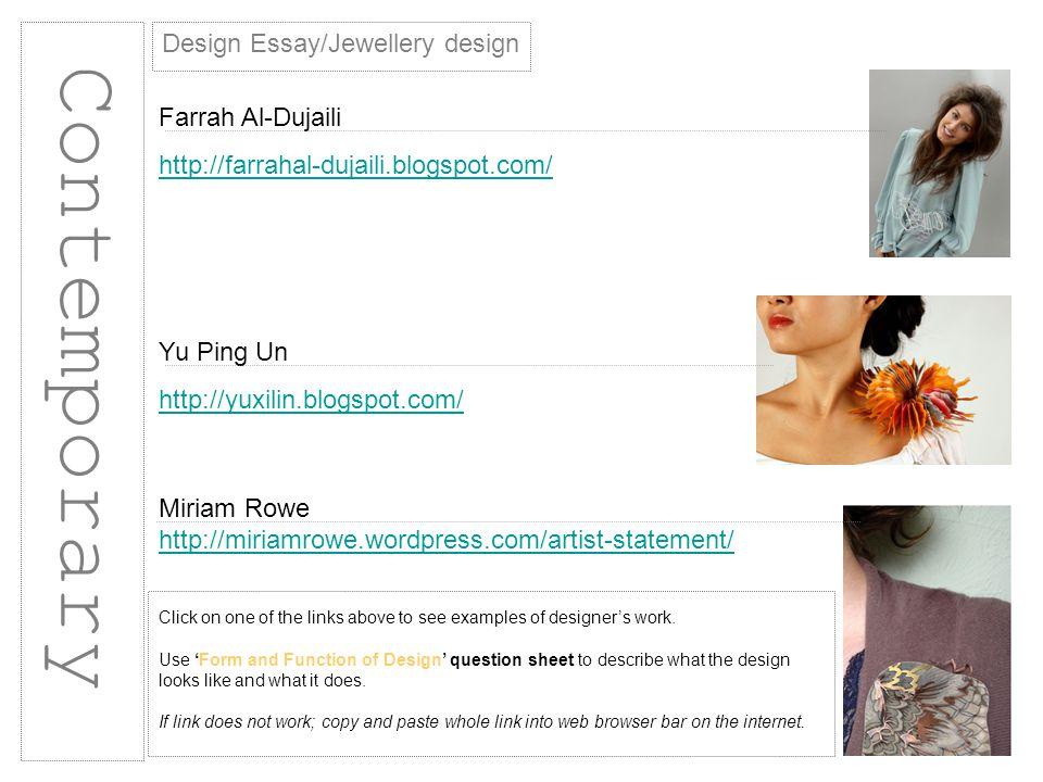 Contemporary Design Essay/Jewellery design Farrah Al-Dujaili http://farrahal-dujaili.blogspot.com/ Yu Ping Un http://yuxilin.blogspot.com/ Miriam Rowe http://miriamrowe.wordpress.com/artist-statement/ Click on one of the links above to see examples of designers work.