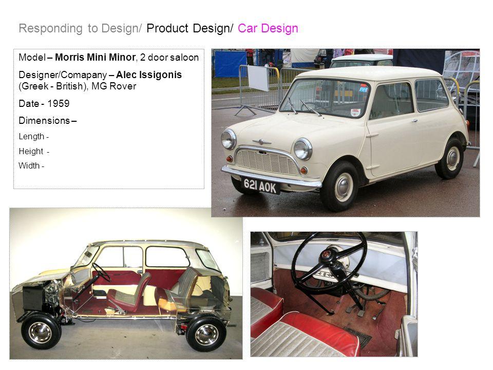 Responding to Design/ Product Design/ Car Design Model – Morris Mini Minor, 2 door saloon Designer/Comapany – Alec Issigonis (Greek - British), MG Rover Date - 1959 Dimensions – Length - Height - Width -