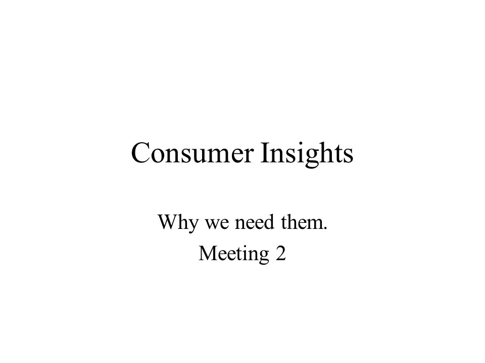 Consumer Insights Why we need them. Meeting 2