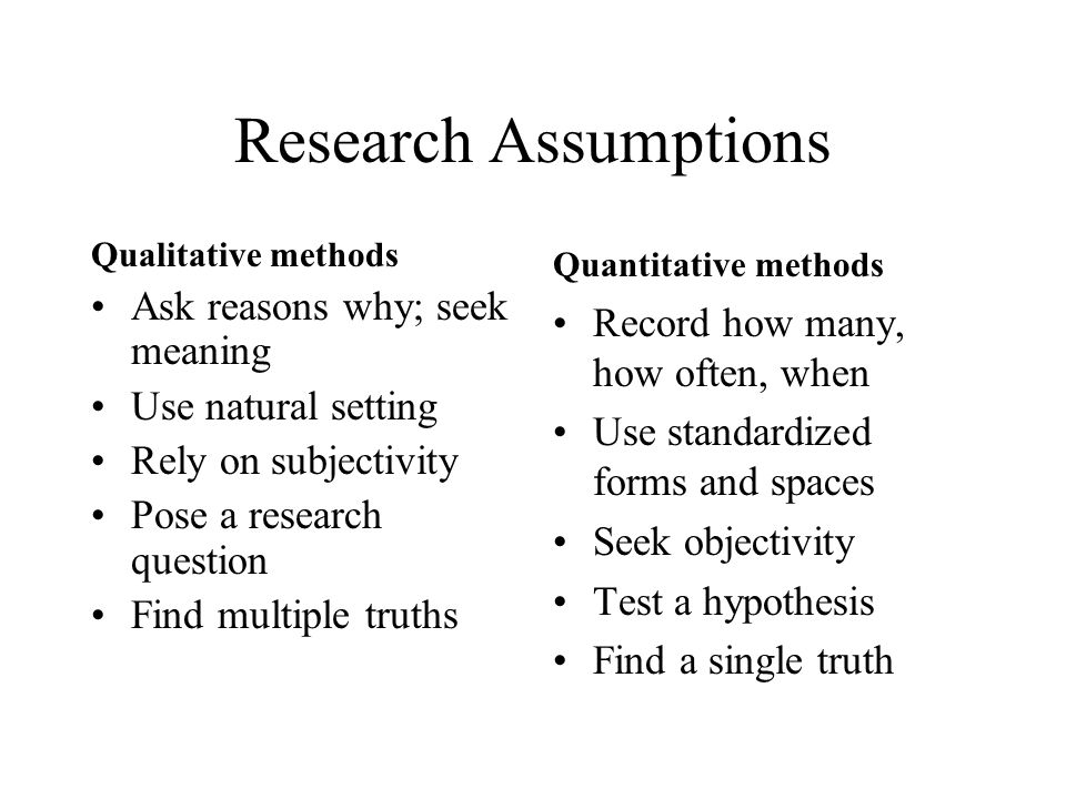 Research Assumptions Qualitative methods Ask reasons why; seek meaning Use natural setting Rely on subjectivity Pose a research question Find multiple truths Quantitative methods Record how many, how often, when Use standardized forms and spaces Seek objectivity Test a hypothesis Find a single truth