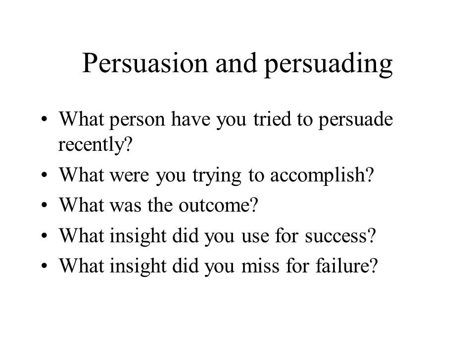 Persuasion and persuading What person have you tried to persuade recently.