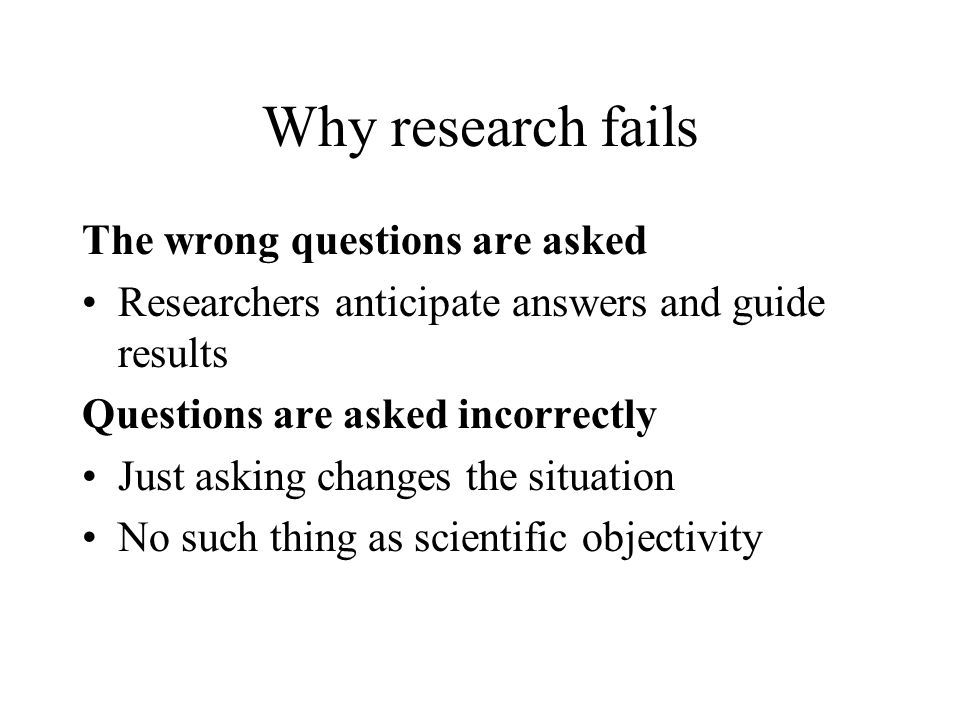 Why research fails The wrong questions are asked Researchers anticipate answers and guide results Questions are asked incorrectly Just asking changes the situation No such thing as scientific objectivity