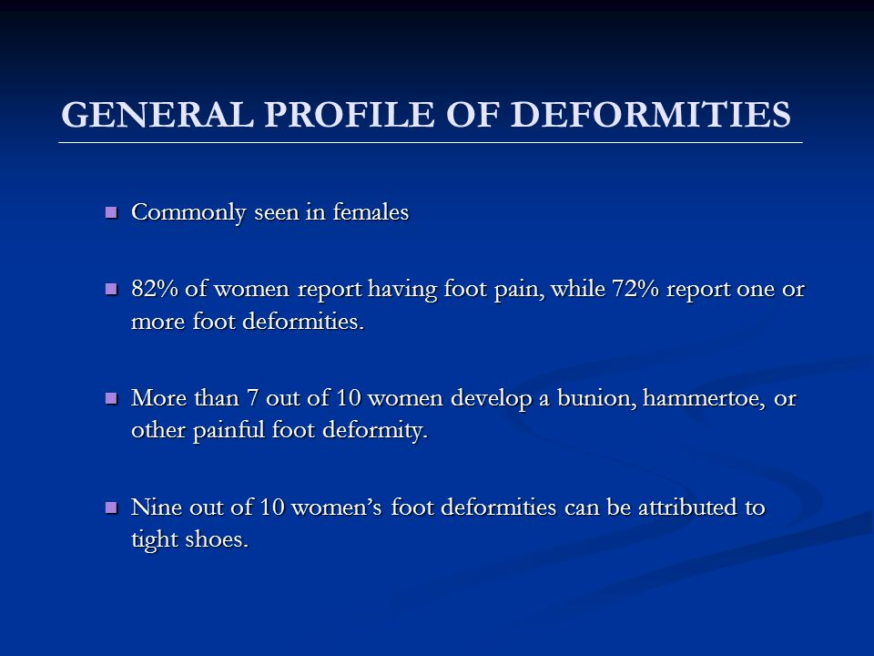 Commonly seen in females Commonly seen in females 82% of women report having foot pain, while 72% report one or more foot deformities. 82% of women re