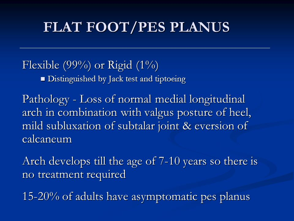 FLAT FOOT/PES PLANUS Flexible (99%) or Rigid (1%) Distinguished by Jack test and tiptoeing Distinguished by Jack test and tiptoeing Pathology - Loss o