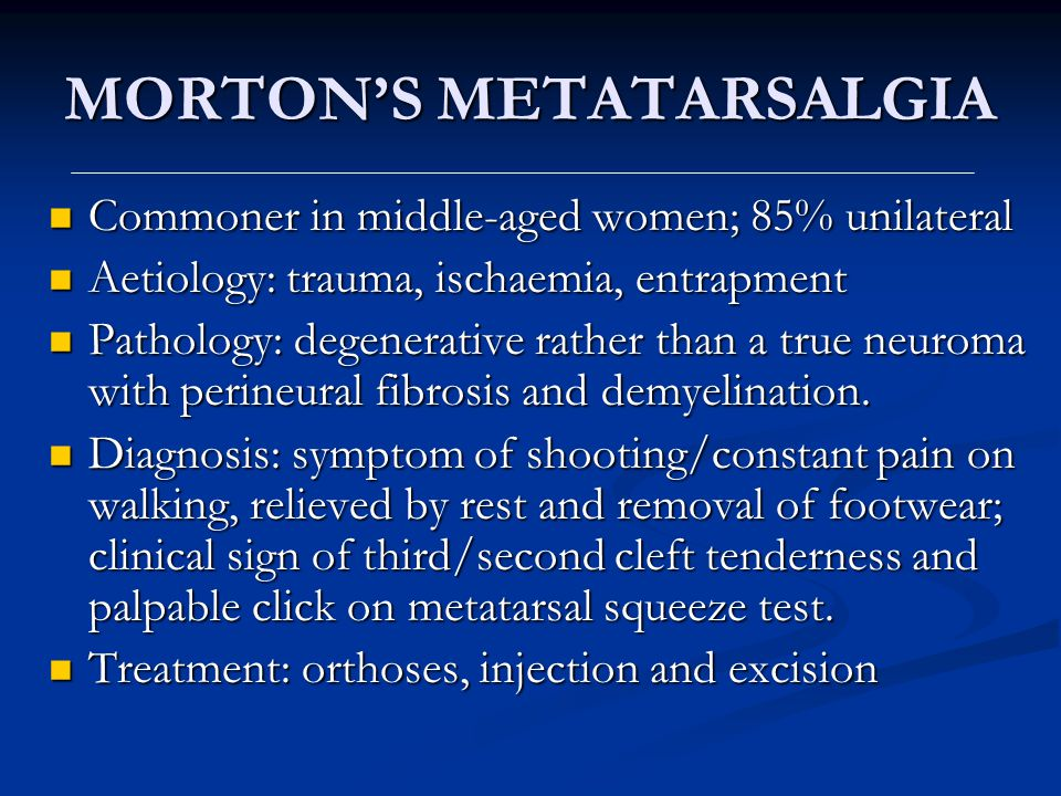 MORTONS METATARSALGIA Commoner in middle-aged women; 85% unilateral Commoner in middle-aged women; 85% unilateral Aetiology: trauma, ischaemia, entrap