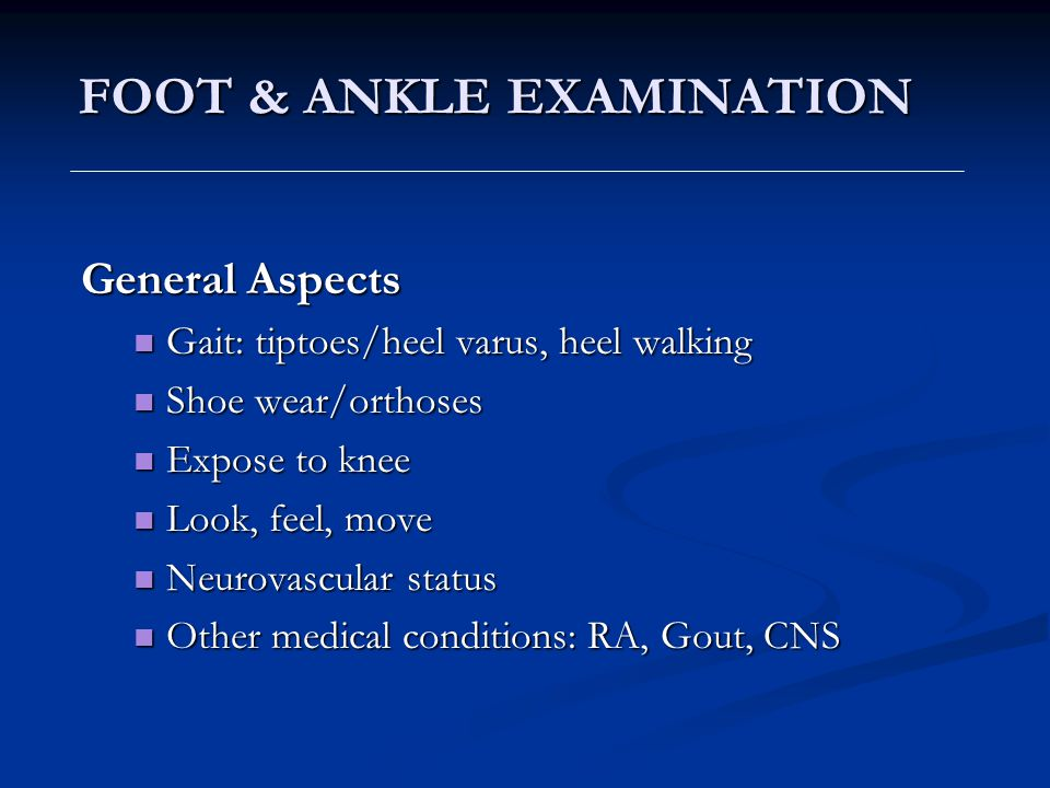 FOOT & ANKLE EXAMINATION General Aspects Gait: tiptoes/heel varus, heel walking Gait: tiptoes/heel varus, heel walking Shoe wear/orthoses Shoe wear/or