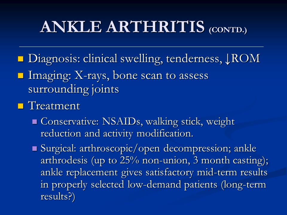 ANKLE ARTHRITIS (CONTD.) Diagnosis: clinical swelling, tenderness, ROM Diagnosis: clinical swelling, tenderness, ROM Imaging: X-rays, bone scan to ass