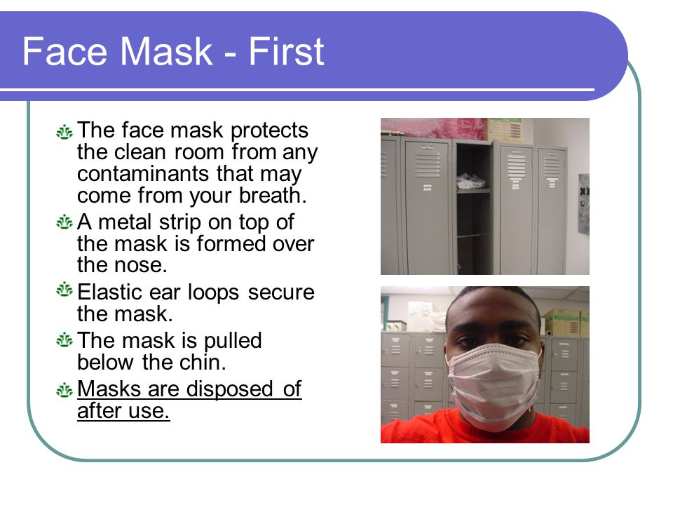 Face Mask - First The face mask protects the clean room from any contaminants that may come from your breath. A metal strip on top of the mask is form