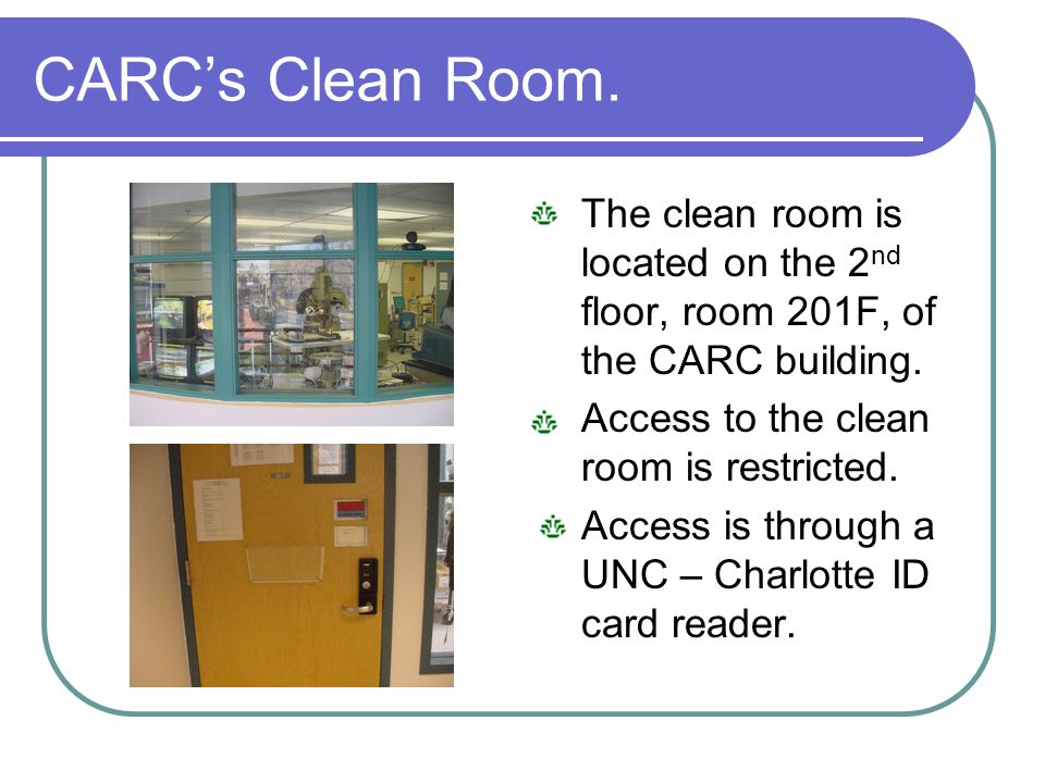 CARCs Clean Room. The clean room is located on the 2 nd floor, room 201F, of the CARC building. Access to the clean room is restricted. Access is thro
