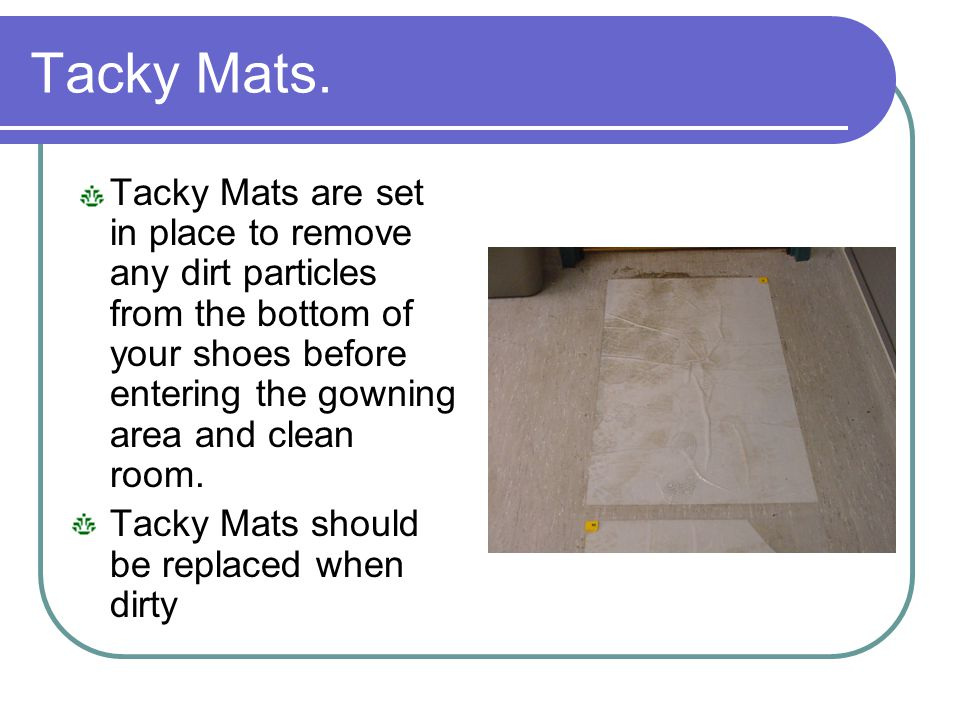 Tacky Mats. Tacky Mats are set in place to remove any dirt particles from the bottom of your shoes before entering the gowning area and clean room. Ta