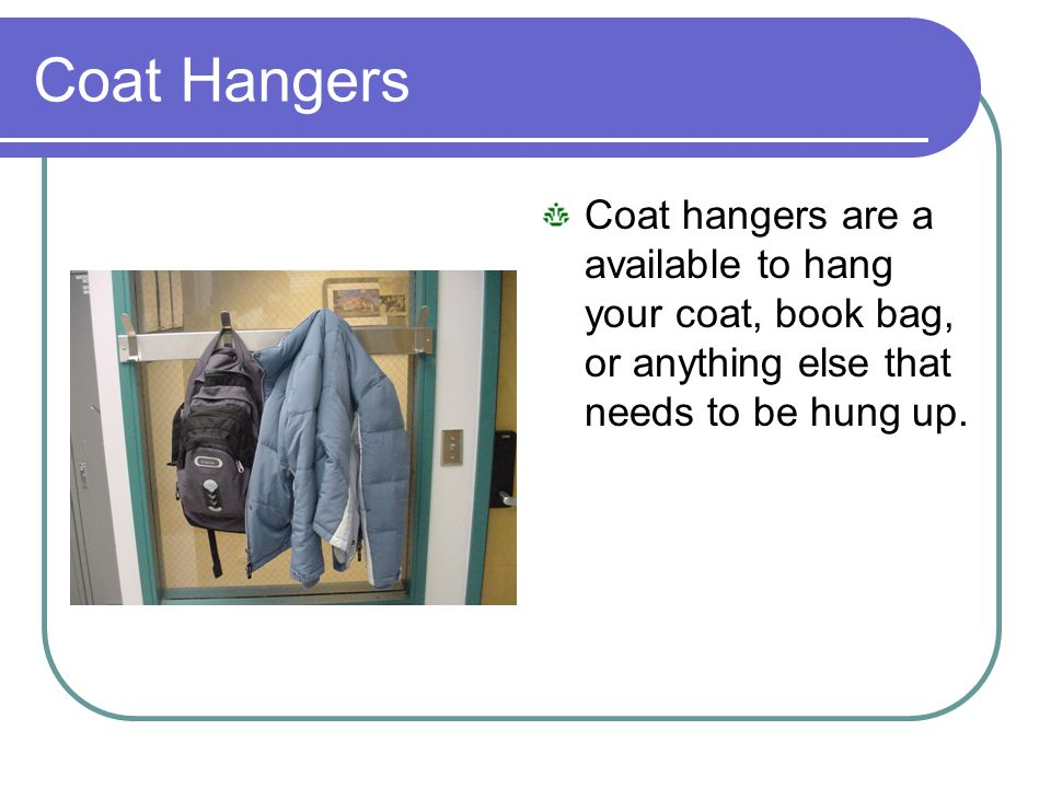 Coat Hangers Coat hangers are a available to hang your coat, book bag, or anything else that needs to be hung up.