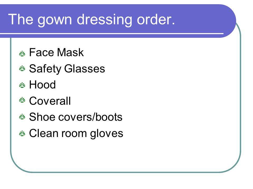 The gown dressing order. Face Mask Safety Glasses Hood Coverall Shoe covers/boots Clean room gloves