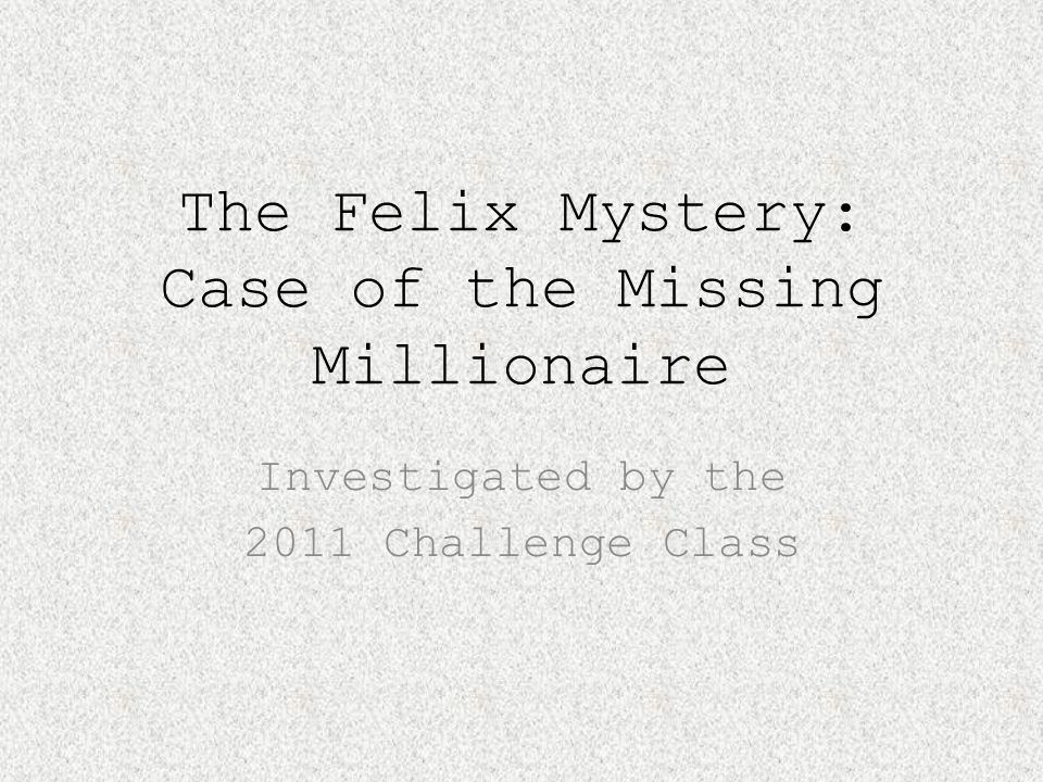 The Felix Mystery: Case of the Missing Millionaire Investigated by the 2011 Challenge Class