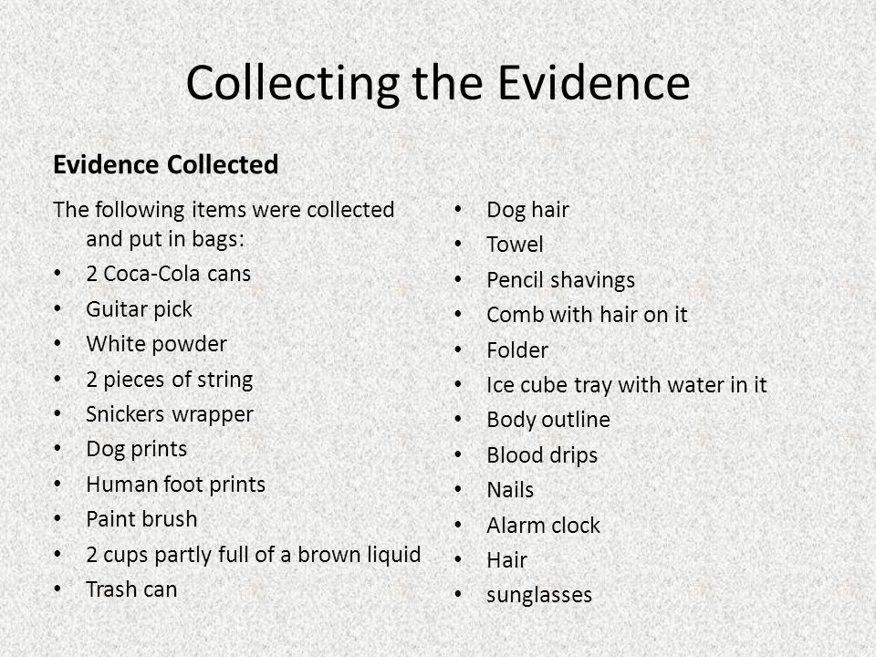 Collecting the Evidence Evidence Collected The following items were collected and put in bags: 2 Coca-Cola cans Guitar pick White powder 2 pieces of s