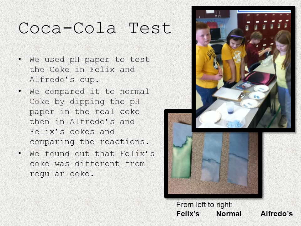 Coca-Cola Test We used pH paper to test the Coke in Felix and Alfredos cup. We compared it to normal Coke by dipping the pH paper in the real coke the
