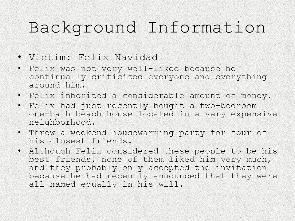 Background Information Victim: Felix Navidad Felix was not very well-liked because he continually criticized everyone and everything around him. Felix
