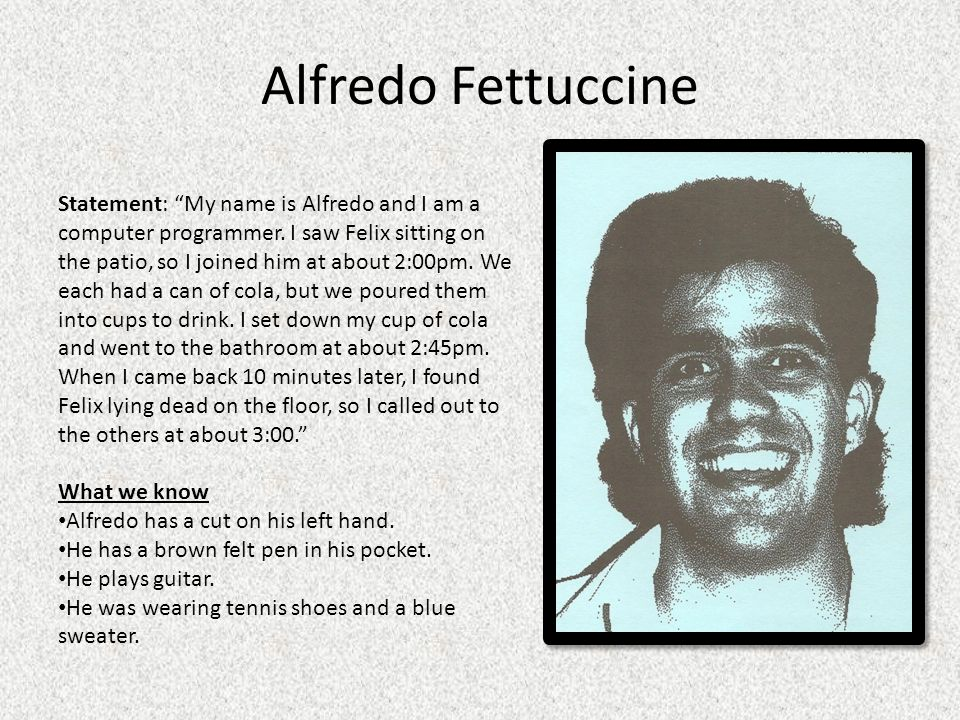 Alfredo Fettuccine Statement: My name is Alfredo and I am a computer programmer. I saw Felix sitting on the patio, so I joined him at about 2:00pm. We