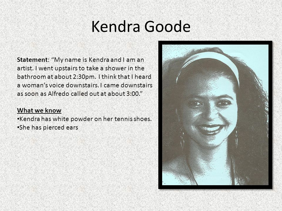 Kendra Goode Statement: My name is Kendra and I am an artist. I went upstairs to take a shower in the bathroom at about 2:30pm. I think that I heard a